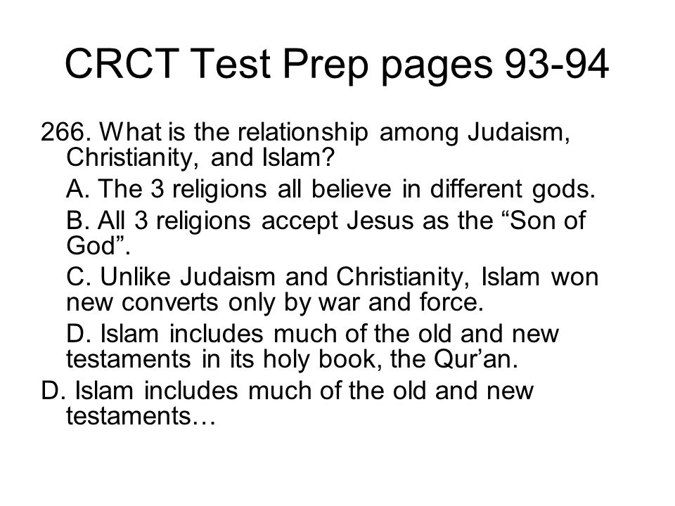 CRCT Test Prep pages 93-94 266. What is the relationship among Judaism, Christianity, and Islam? A. The 3 religions all believe in different gods. B.