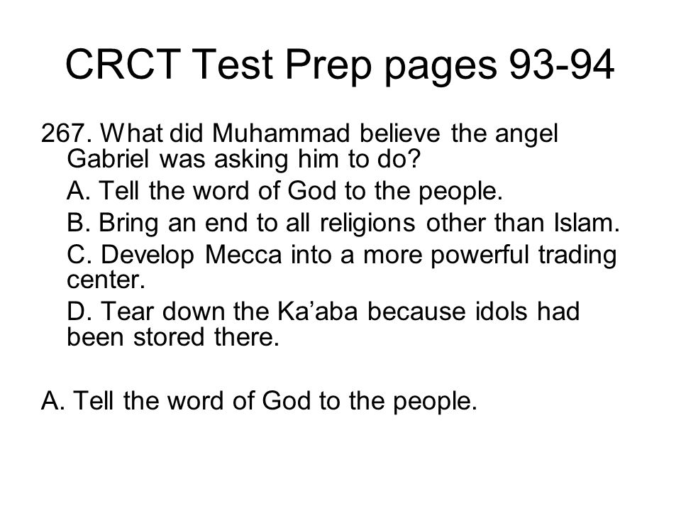 CRCT Test Prep pages 93-94 267. What did Muhammad believe the angel Gabriel was asking him to do? A. Tell the word of God to the people. B. Bring an e