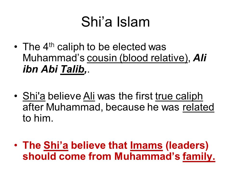 Shia Islam The 4 th caliph to be elected was Muhammads cousin (blood relative), Ali ibn Abi Talib,. Shi'a believe Ali was the first true caliph after