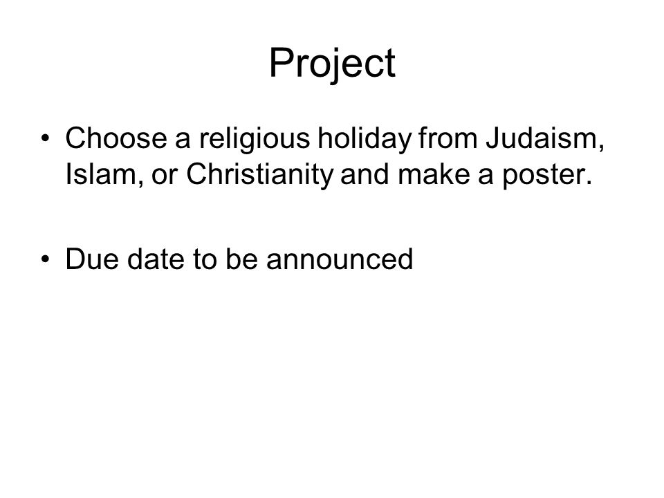 Project Choose a religious holiday from Judaism, Islam, or Christianity and make a poster. Due date to be announced