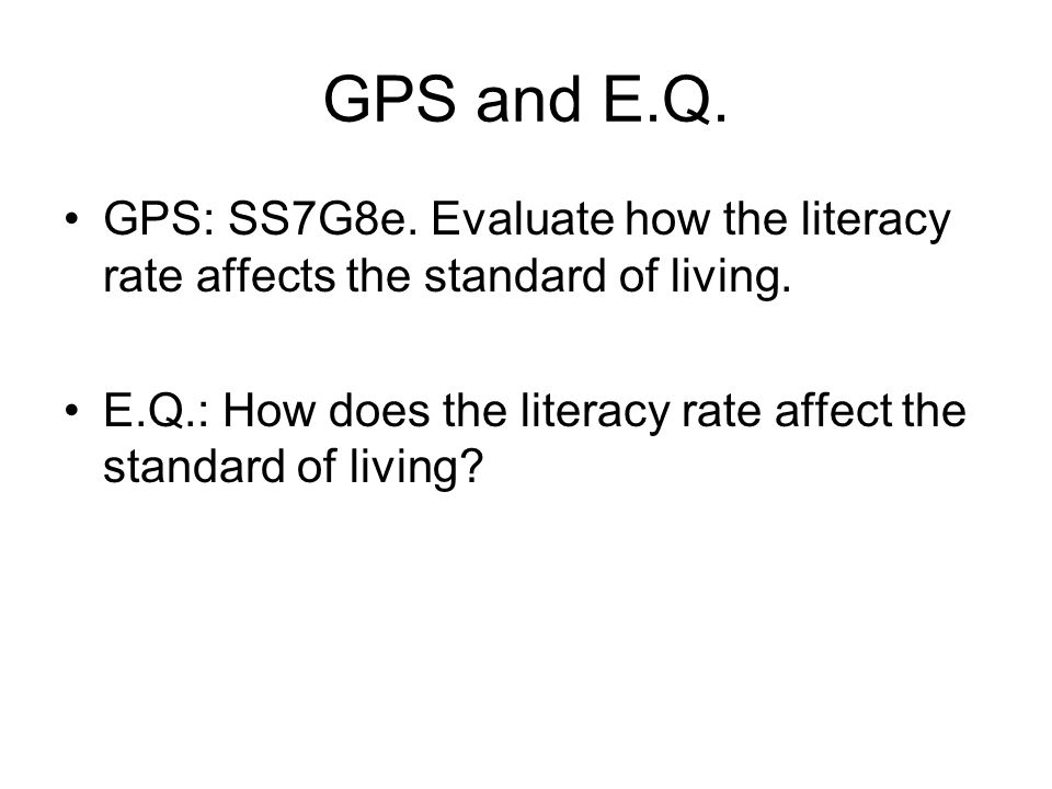 GPS and E.Q. GPS: SS7G8e. Evaluate how the literacy rate affects the standard of living. E.Q.: How does the literacy rate affect the standard of livin