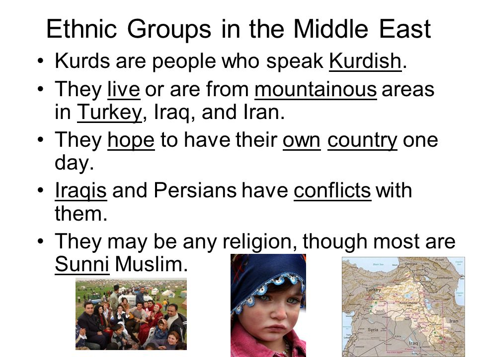 Ethnic Groups in the Middle East Kurds are people who speak Kurdish. They live or are from mountainous areas in Turkey, Iraq, and Iran. They hope to h