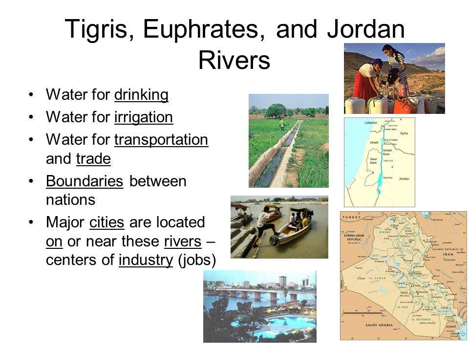 Tigris, Euphrates, and Jordan Rivers Water for drinking Water for irrigation Water for transportation and trade Boundaries between nations Major cities are located on or near these rivers – centers of industry (jobs)