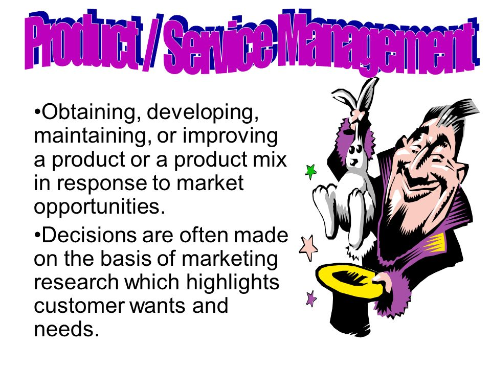 Obtaining, developing, maintaining, or improving a product or a product mix in response to market opportunities. Decisions are often made on the basis