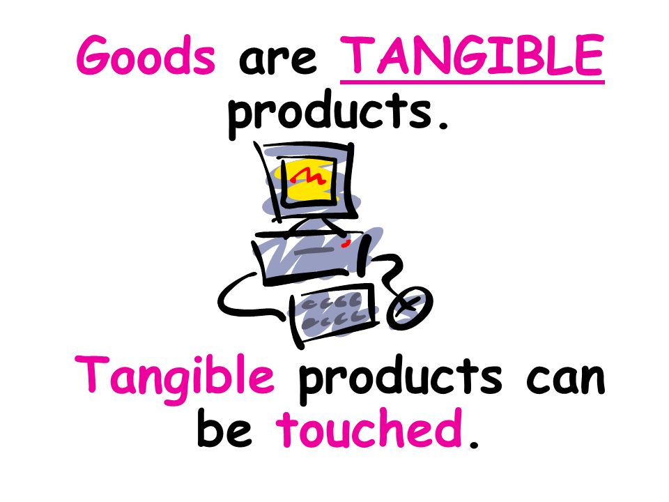 Goods are TANGIBLE products. Tangible products can be touched.