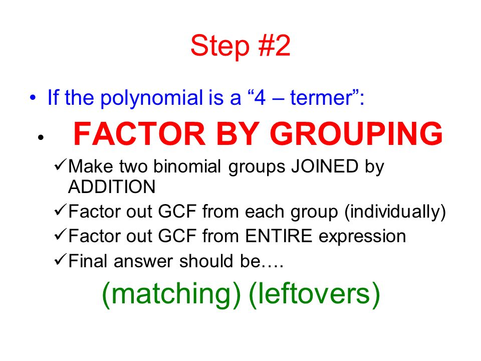 Step #1 Factor out a: Greatest Common Factor ( This is sort of like the distributive property in reverse.) Start with the numerical coefficients and the constant and look for a common (number) factor in all of them.