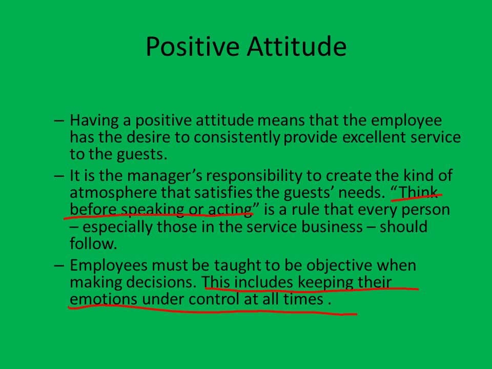 Positive Attitude – Having a positive attitude means that the employee has the desire to consistently provide excellent service to the guests. – It is