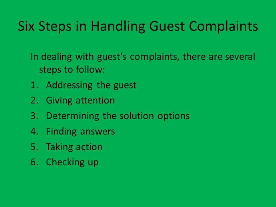 Six Steps in Handling Guest Complaints In dealing with guests complaints, there are several steps to follow: 1.Addressing the guest 2.Giving attention