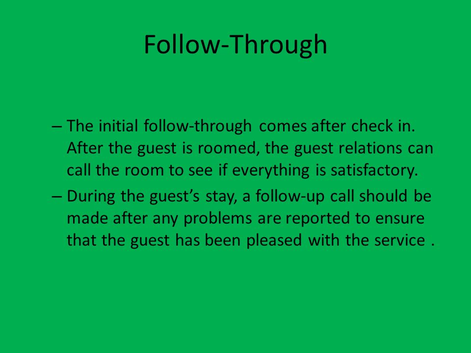Follow-Through – The initial follow-through comes after check in. After the guest is roomed, the guest relations can call the room to see if everythin