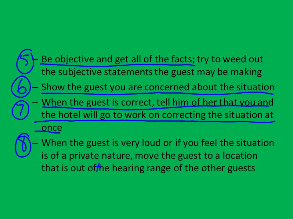 – Be objective and get all of the facts; try to weed out the subjective statements the guest may be making – Show the guest you are concerned about th