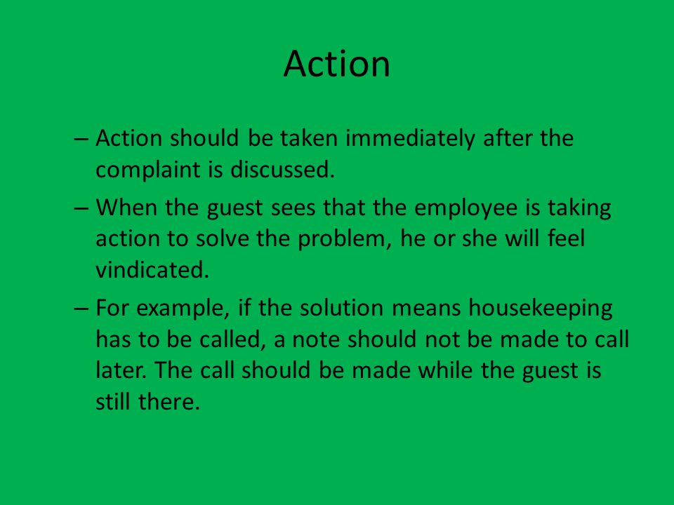 Action – Action should be taken immediately after the complaint is discussed. – When the guest sees that the employee is taking action to solve the pr