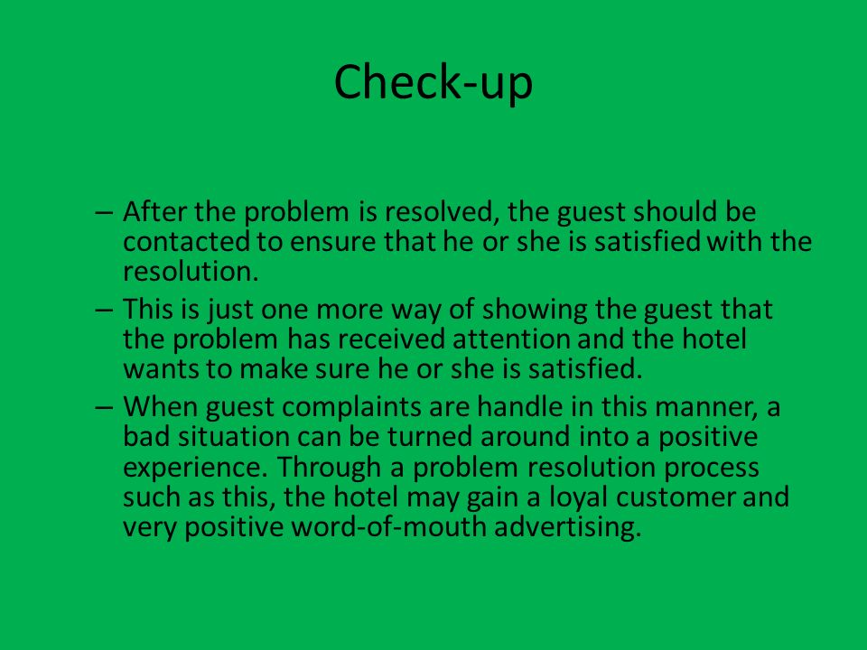 Check-up – After the problem is resolved, the guest should be contacted to ensure that he or she is satisfied with the resolution. – This is just one