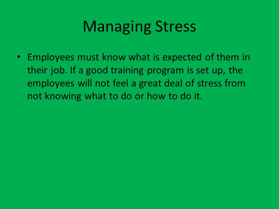 Managing Stress Employees must know what is expected of them in their job. If a good training program is set up, the employees will not feel a great d