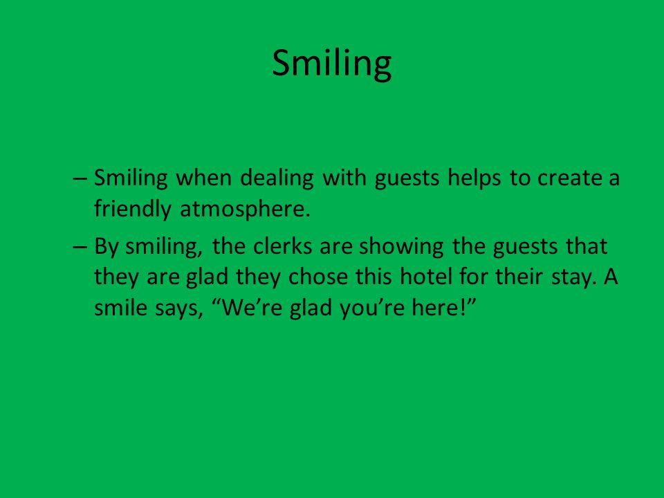 Smiling – Smiling when dealing with guests helps to create a friendly atmosphere. – By smiling, the clerks are showing the guests that they are glad t