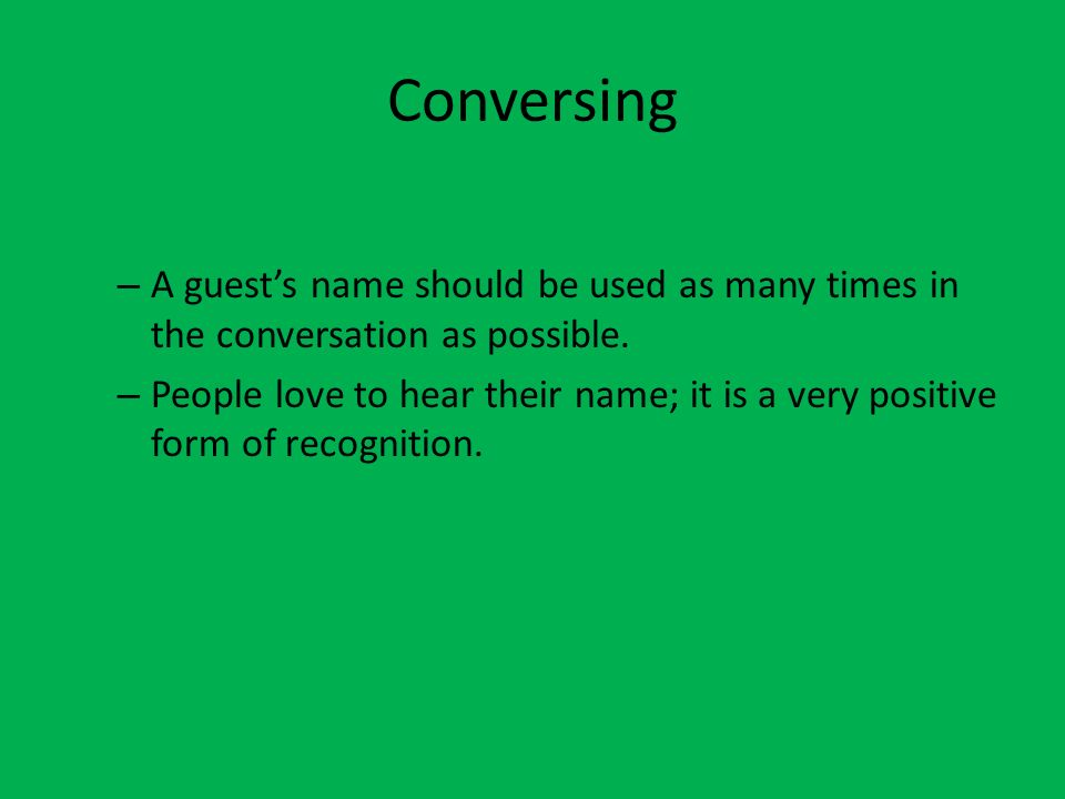 Conversing – A guests name should be used as many times in the conversation as possible. – People love to hear their name; it is a very positive form