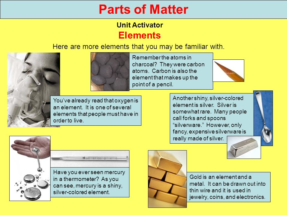 Parts of Matter Unit Activator Elements Here are more elements that you may be familiar with. Youve already read that oxygen is an element. It is one
