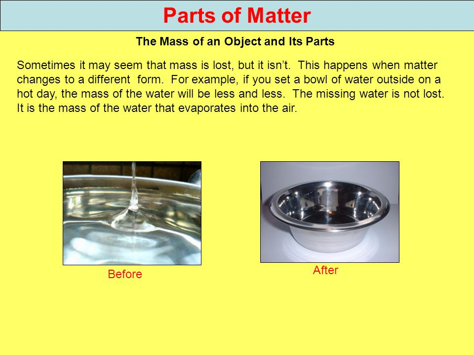 Parts of Matter The Mass of an Object and Its Parts Sometimes it may seem that mass is lost, but it isnt. This happens when matter changes to a differ
