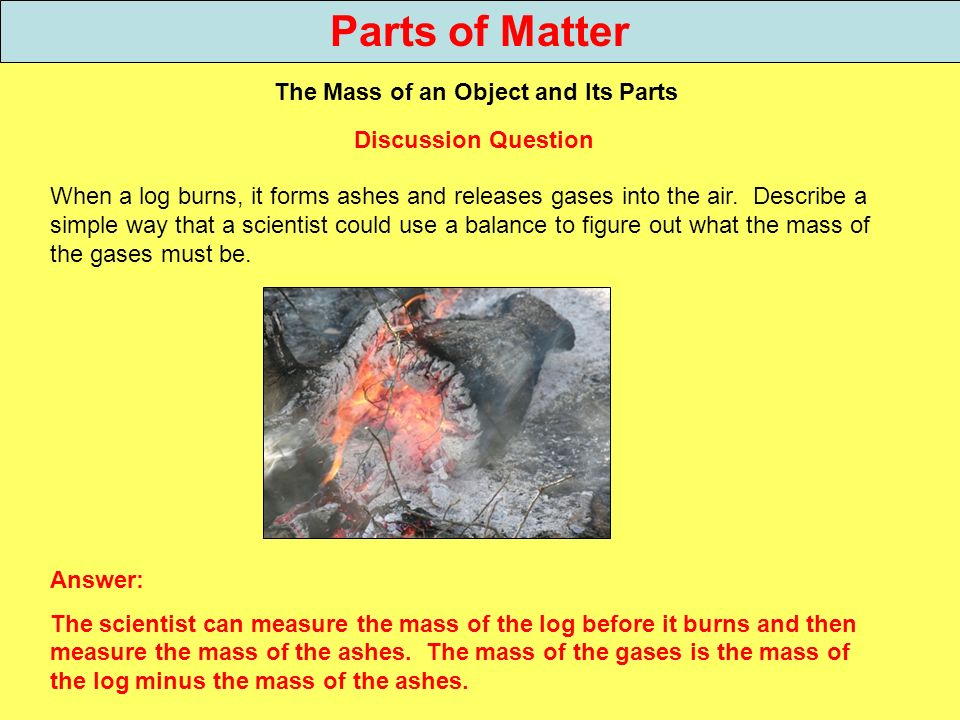 Parts of Matter The Mass of an Object and Its Parts When a log burns, it forms ashes and releases gases into the air. Describe a simple way that a sci