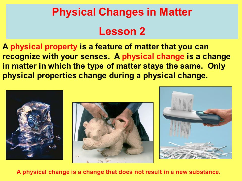A physical property is a feature of matter that you can recognize with your senses. A physical change is a change in matter in which the type of matte
