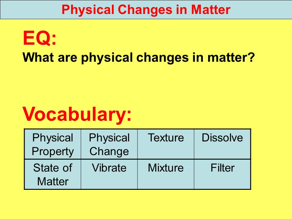 EQ: What are physical changes in matter? Vocabulary: Physical Changes in Matter Physical Property Physical Change TextureDissolve State of Matter Vibr