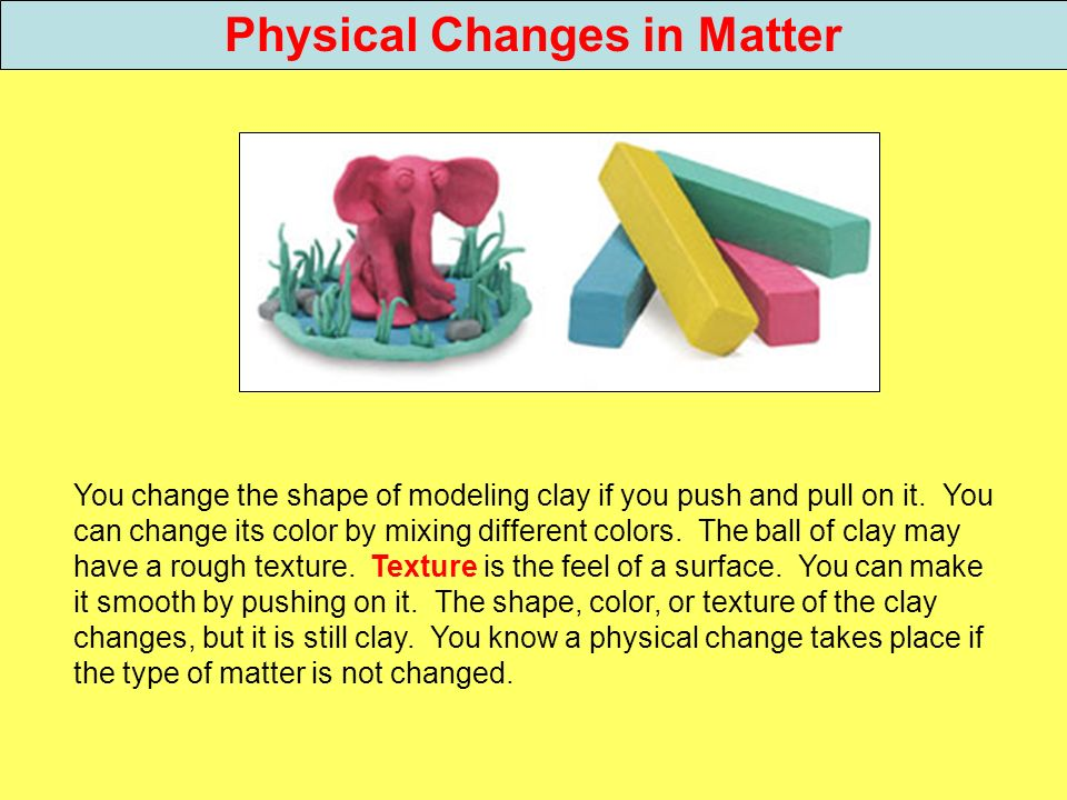 Physical Changes in Matter You change the shape of modeling clay if you push and pull on it. You can change its color by mixing different colors. The
