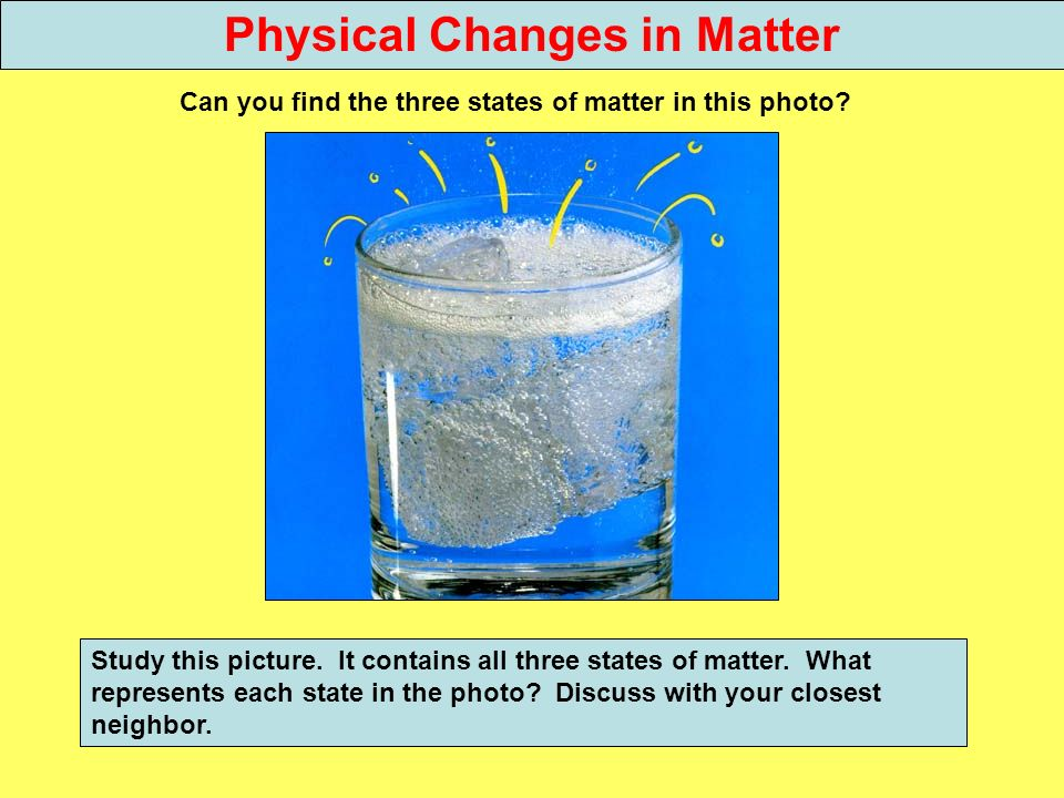 Physical Changes in Matter Can you find the three states of matter in this photo? Study this picture. It contains all three states of matter. What rep