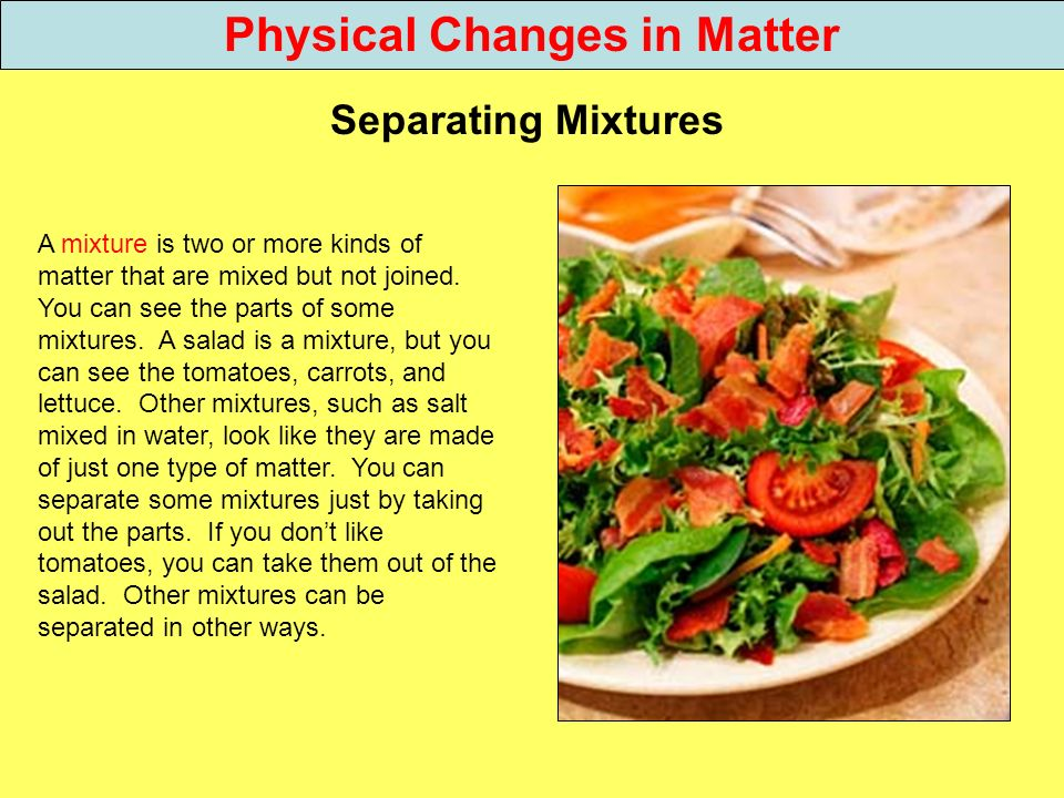 Physical Changes in Matter Separating Mixtures A mixture is two or more kinds of matter that are mixed but not joined. You can see the parts of some m