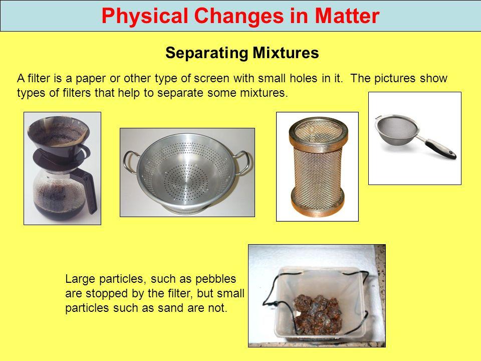 Physical Changes in Matter Separating Mixtures A filter is a paper or other type of screen with small holes in it. The pictures show types of filters