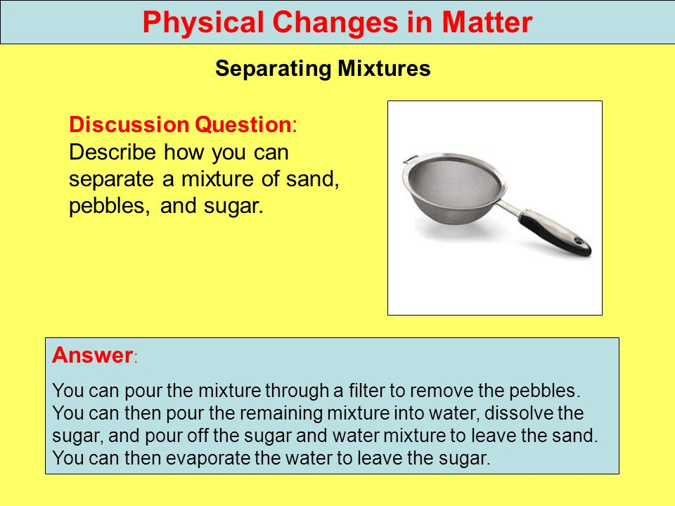 Discussion Question: Describe how you can separate a mixture of sand, pebbles, and sugar. Separating Mixtures Answer : You can pour the mixture throug