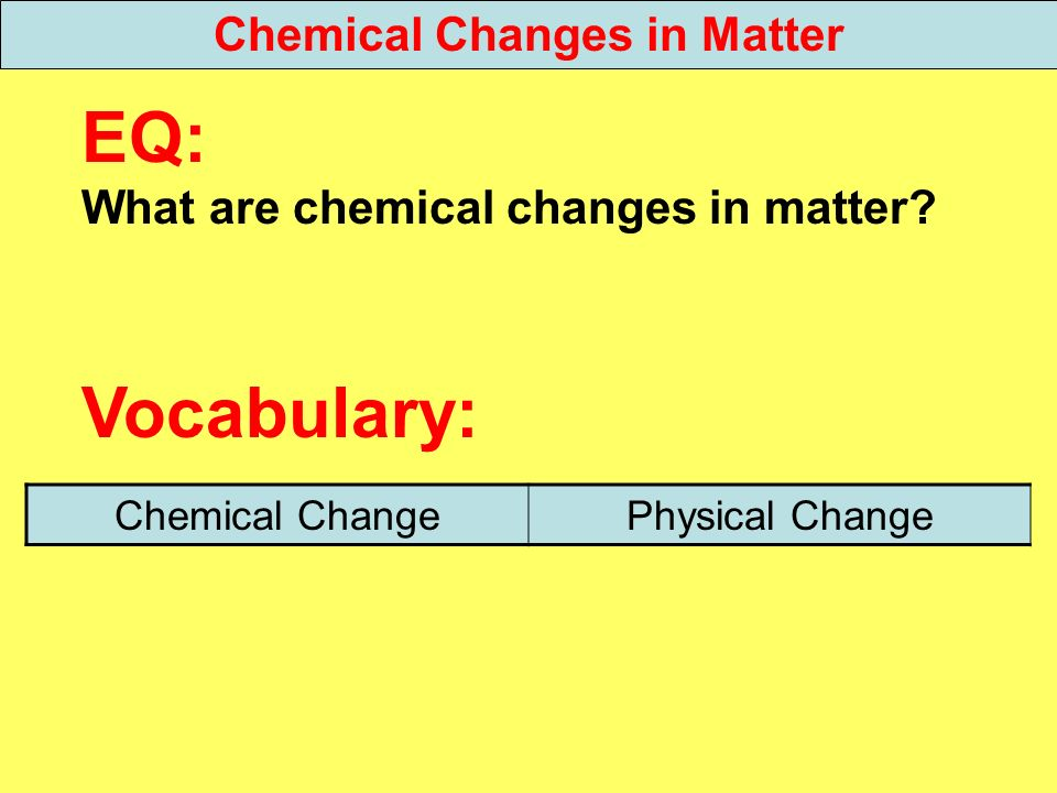 EQ: What are chemical changes in matter? Vocabulary: Chemical Changes in Matter Chemical ChangePhysical Change