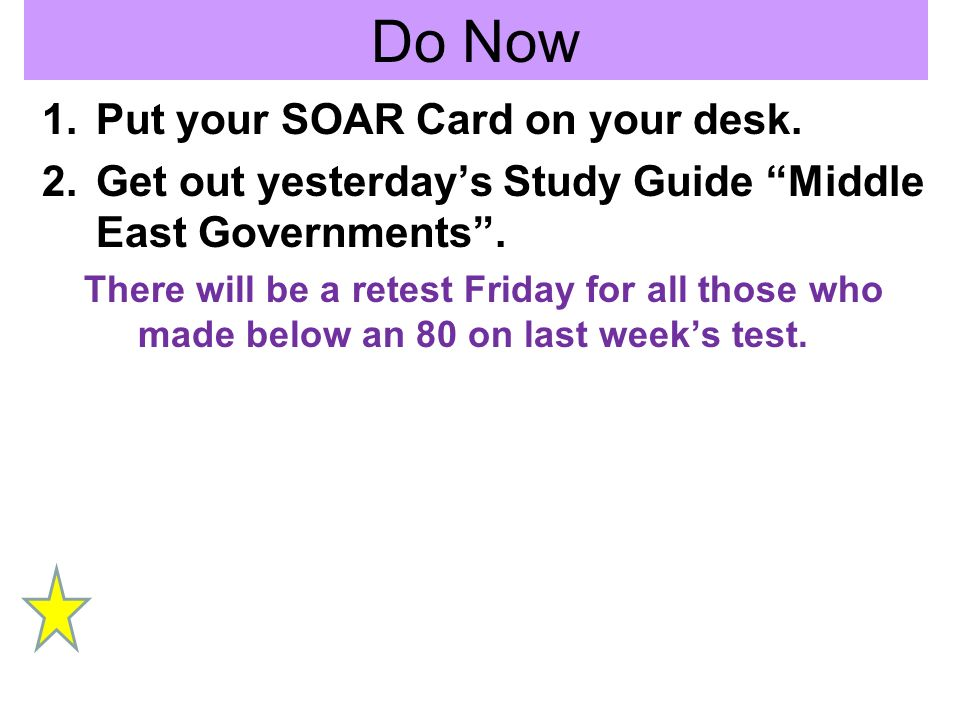 Do Now 1.Put your SOAR Card on your desk. 2.Get out yesterdays Study Guide Middle East Governments. There will be a retest Friday for all those who ma