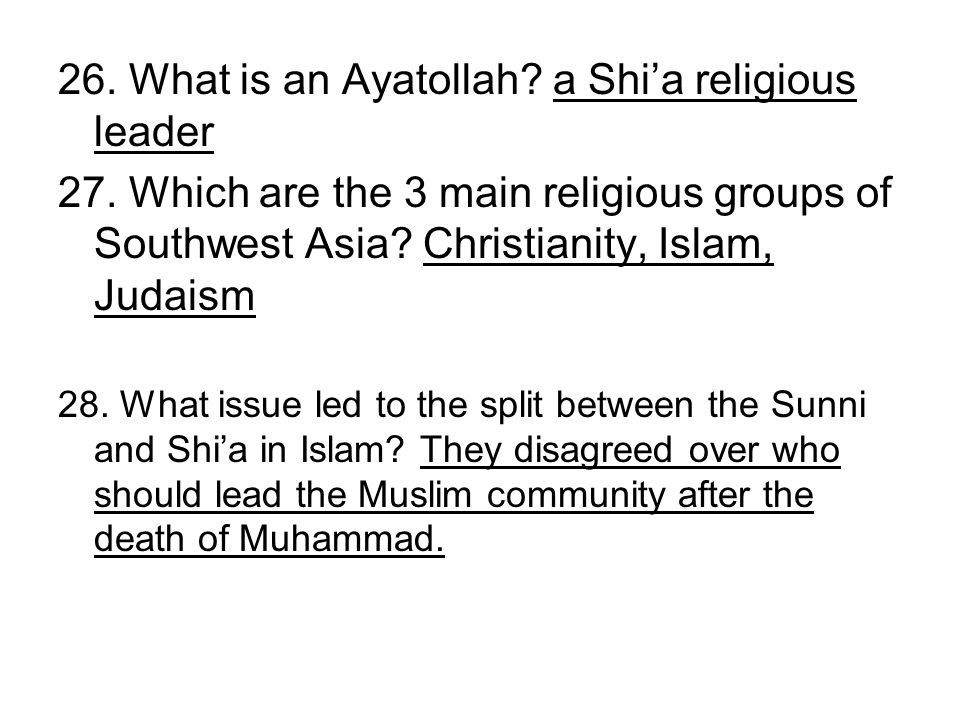 26. What is an Ayatollah? a Shia religious leader 27. Which are the 3 main religious groups of Southwest Asia? Christianity, Islam, Judaism 28. What i