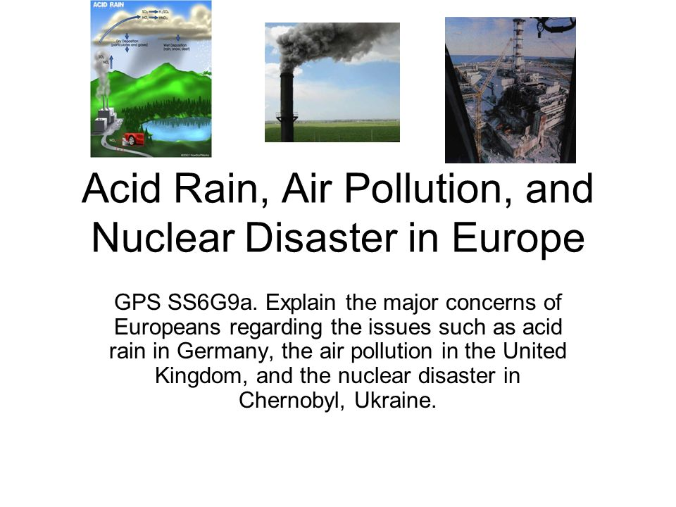 Acid Rain, Air Pollution, and Nuclear Disaster in Europe GPS SS6G9a. Explain the major concerns of Europeans regarding the issues such as acid rain in