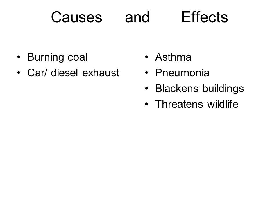 Causes and Effects Burning coal Car/ diesel exhaust Asthma Pneumonia Blackens buildings Threatens wildlife