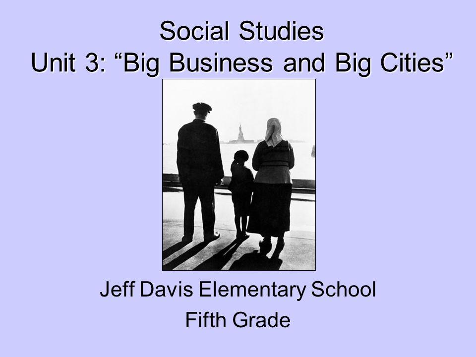 Social Studies Unit 3: Big Business and Big Cities Social Studies Unit 3: Big Business and Big Cities Jeff Davis Elementary School Fifth Grade