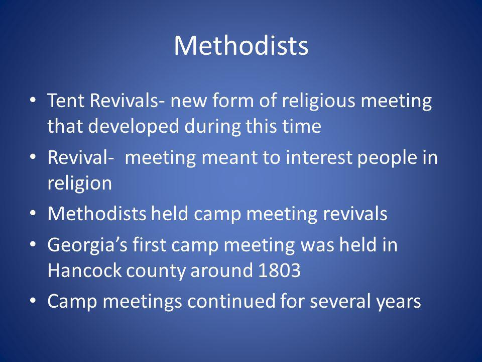 Methodists Tent Revivals- new form of religious meeting that developed during this time Revival- meeting meant to interest people in religion Methodists held camp meeting revivals Georgias first camp meeting was held in Hancock county around 1803 Camp meetings continued for several years