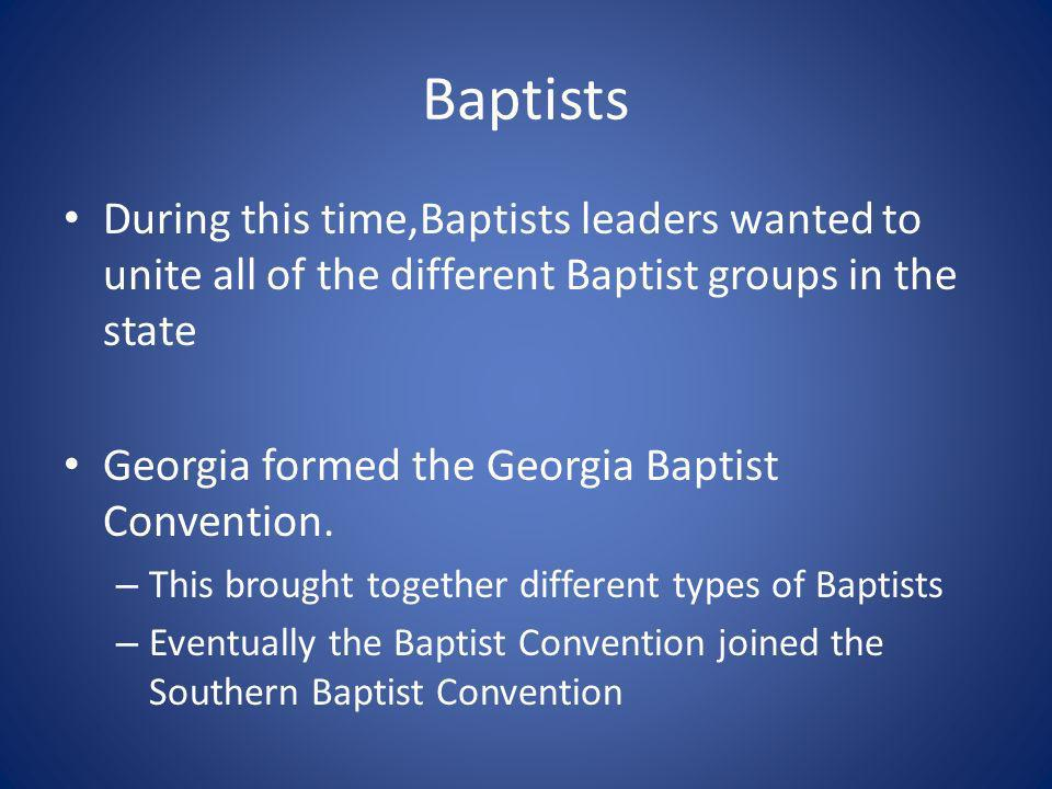 Baptists During this time,Baptists leaders wanted to unite all of the different Baptist groups in the state Georgia formed the Georgia Baptist Convention.