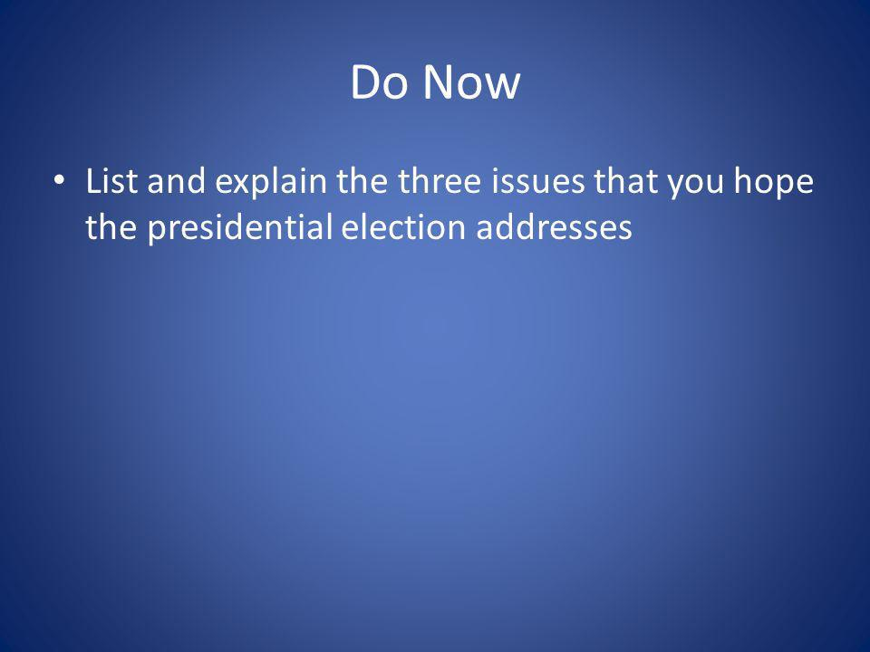 Do Now List and explain the three issues that you hope the presidential election addresses