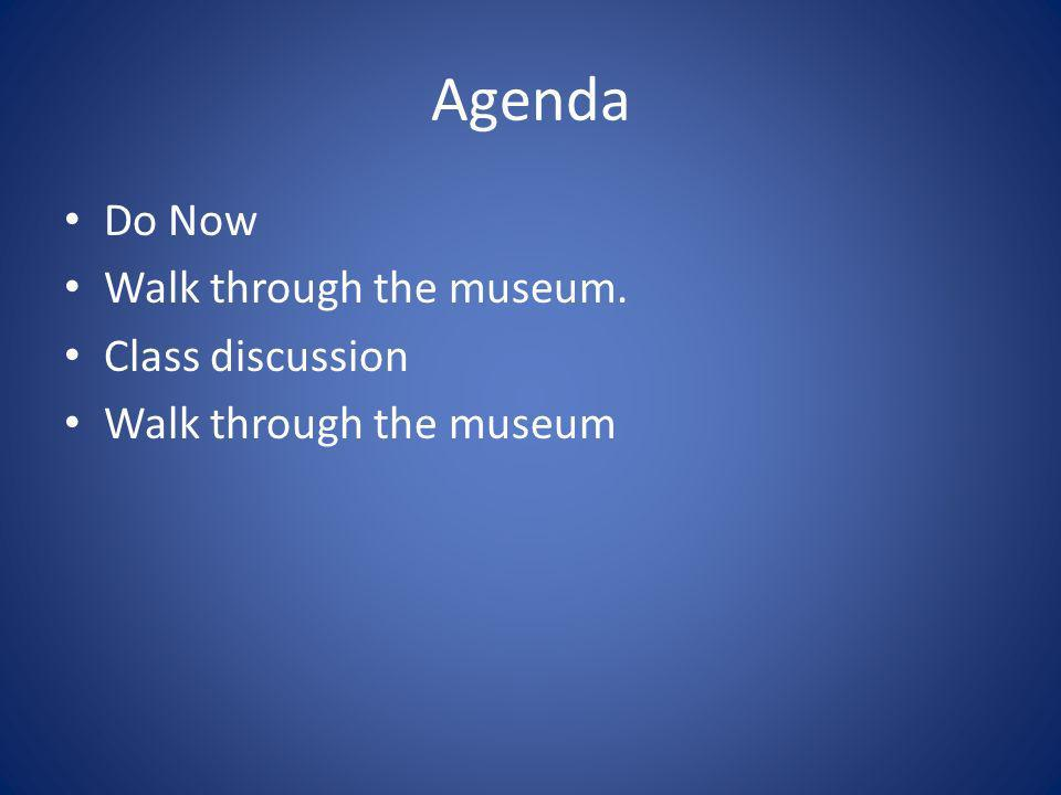 Agenda Do Now Walk through the museum. Class discussion Walk through the museum