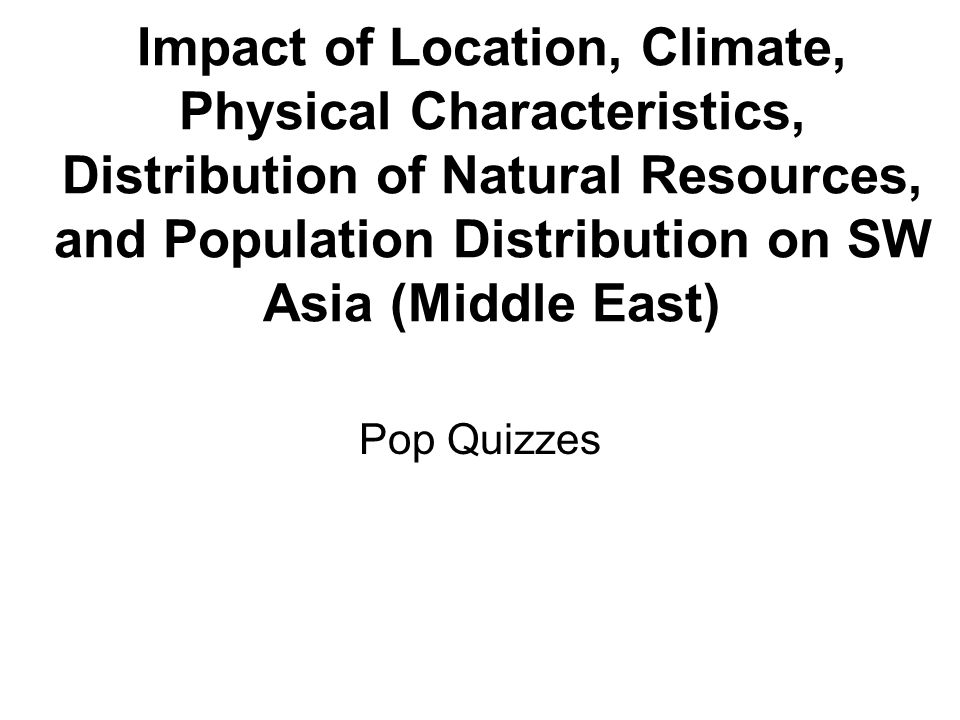 Impact of Location, Climate, Physical Characteristics, Distribution of Natural Resources, and Population Distribution on SW Asia (Middle East) Pop Qui