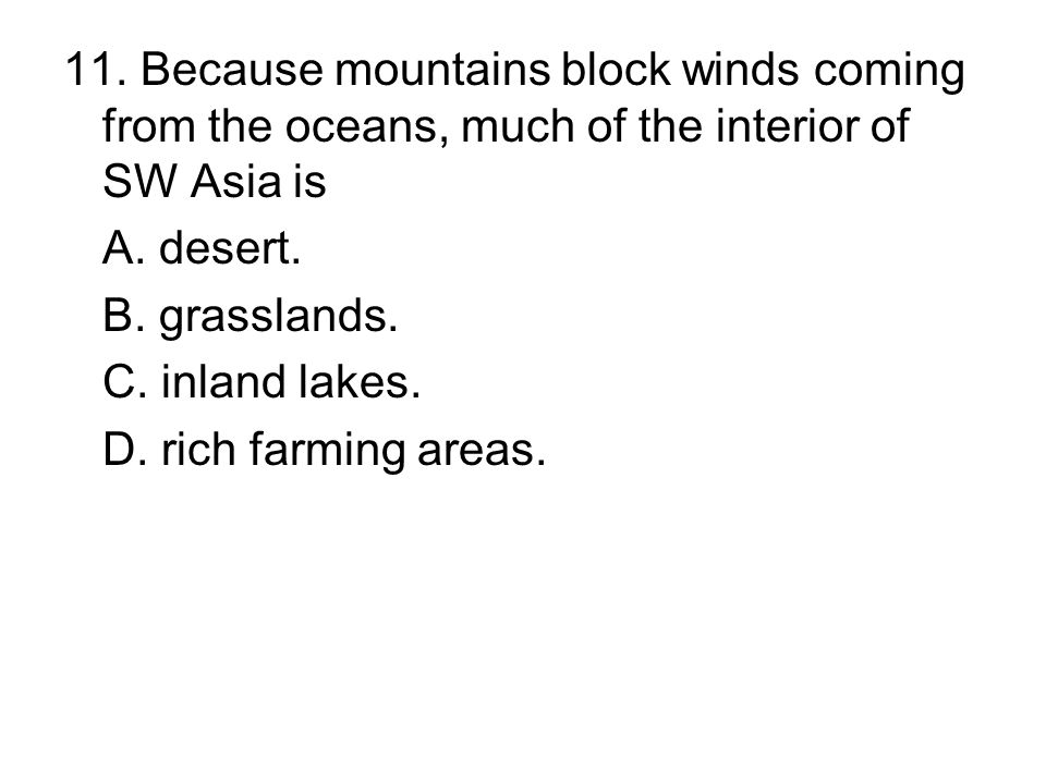 11. Because mountains block winds coming from the oceans, much of the interior of SW Asia is A. desert. B. grasslands. C. inland lakes. D. rich farmin