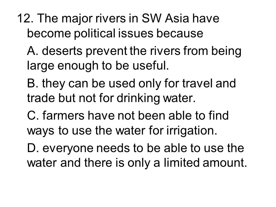 12. The major rivers in SW Asia have become political issues because A. deserts prevent the rivers from being large enough to be useful. B. they can b