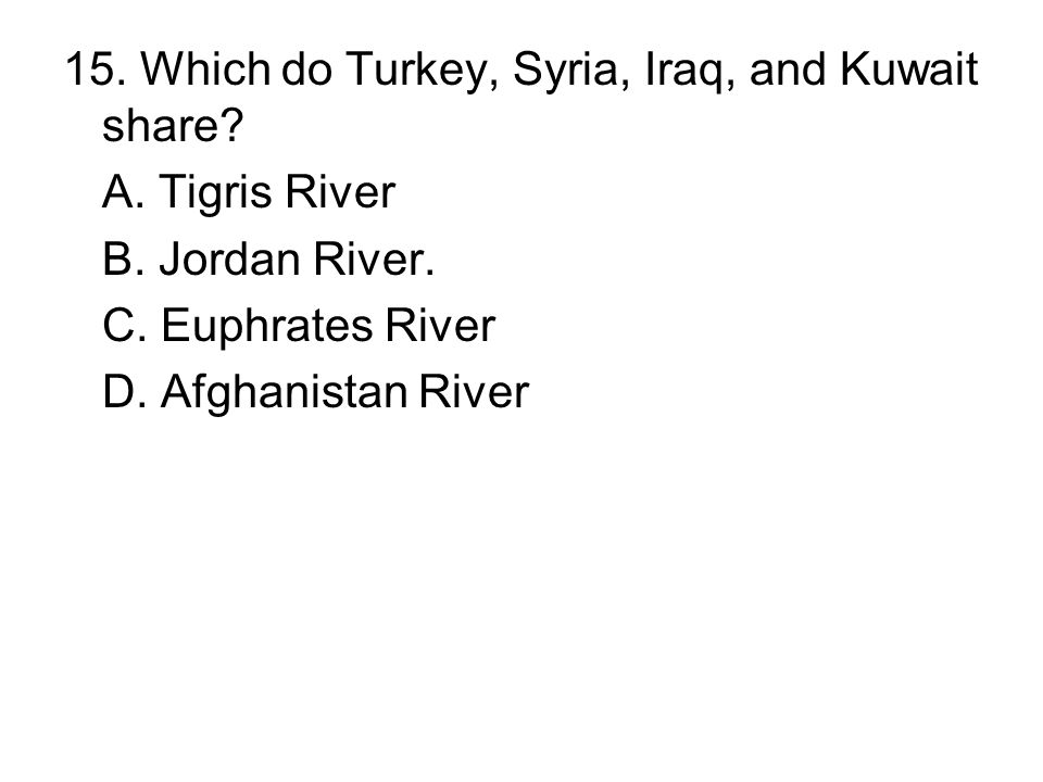 15. Which do Turkey, Syria, Iraq, and Kuwait share? A. Tigris River B. Jordan River. C. Euphrates River D. Afghanistan River