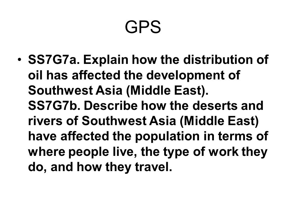 GPS SS7G7a. Explain how the distribution of oil has affected the development of Southwest Asia (Middle East). SS7G7b. Describe how the deserts and riv