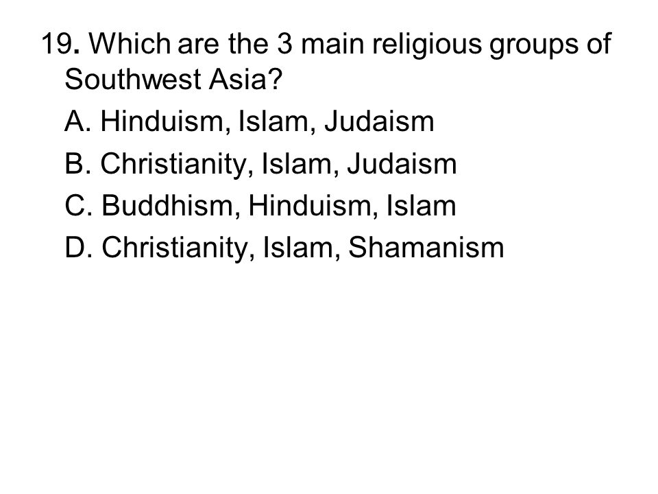 19. Which are the 3 main religious groups of Southwest Asia? A. Hinduism, Islam, Judaism B. Christianity, Islam, Judaism C. Buddhism, Hinduism, Islam