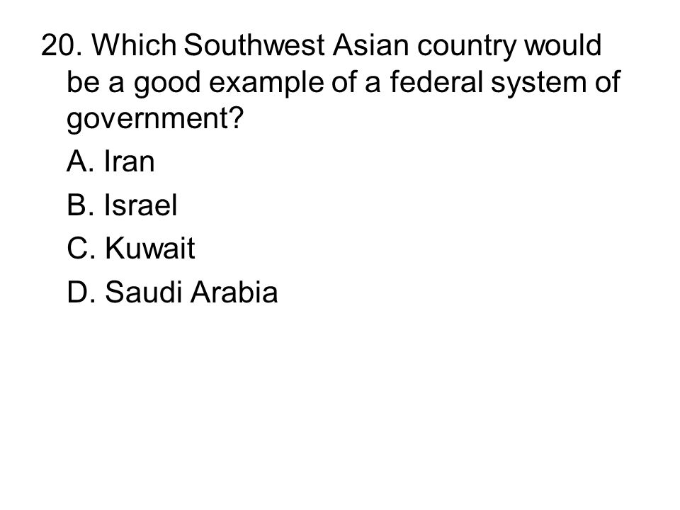 20. Which Southwest Asian country would be a good example of a federal system of government? A. Iran B. Israel C. Kuwait D. Saudi Arabia