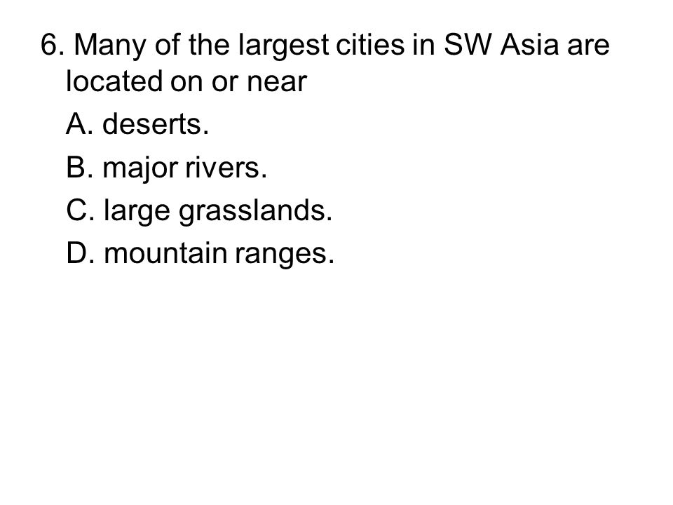 6. Many of the largest cities in SW Asia are located on or near A. deserts. B. major rivers. C. large grasslands. D. mountain ranges.