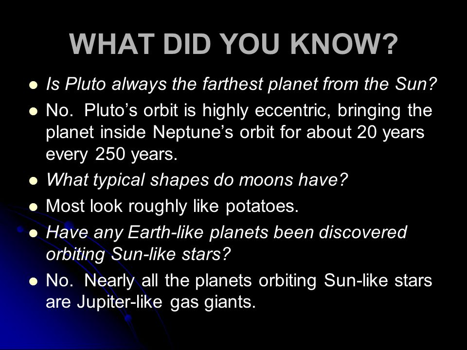 WHAT DID YOU KNOW? Is Pluto always the farthest planet from the Sun? No. Plutos orbit is highly eccentric, bringing the planet inside Neptunes orbit f