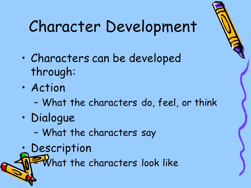 Character Development Characters can be developed through: Action –What the characters do, feel, or think Dialogue –What the characters say Description –What the characters look like