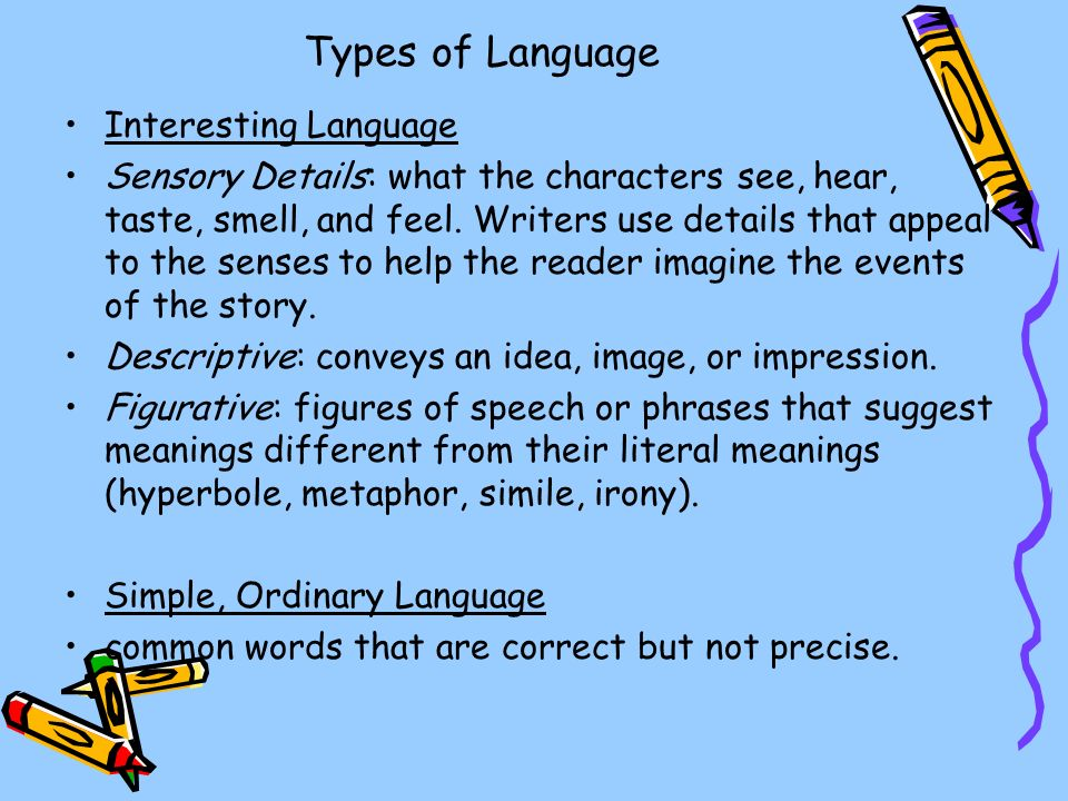 Types of Language Interesting Language Sensory Details: what the characters see, hear, taste, smell, and feel.